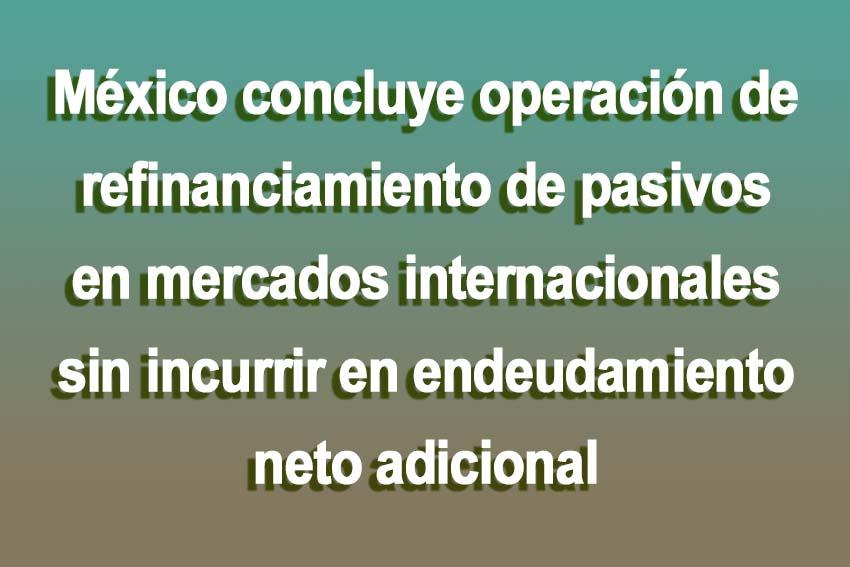 Photo of México concluye operación de refinanciamiento de pasivos en mercados internacionales sin incurrir en endeudamiento neto adicional