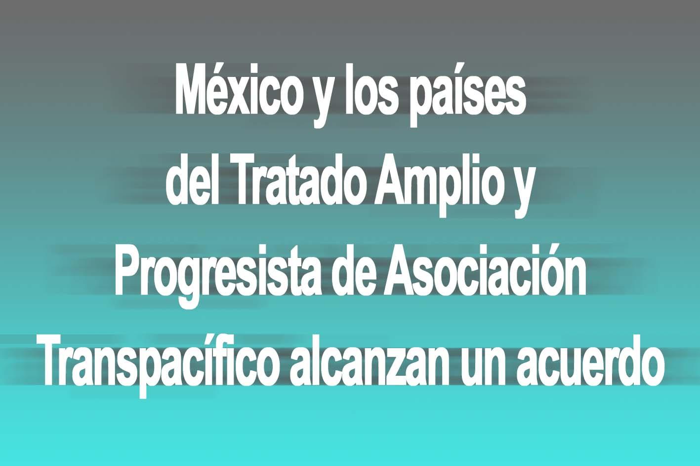 Photo of México y los países del Tratado Amplio y Progresista de Asociación Transpacífico alcanzan un acuerdo