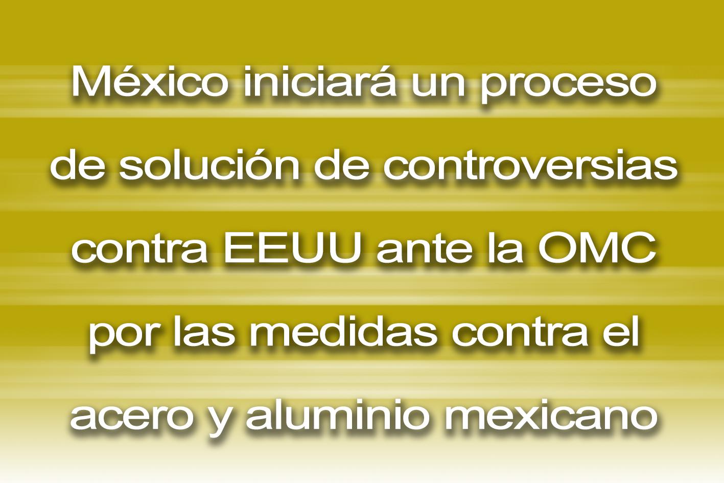 Photo of México iniciará un proceso de solución de controversias contra EEUU ante la OMC por las medidas contra el acero y aluminio mexicano
