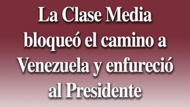 Photo of La Clase Media bloqueó el camino a Venezuela y enfureció al Presidente